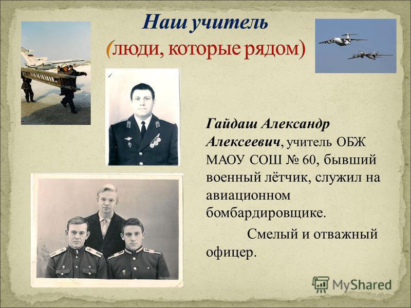 Гайдаш Александр Алексеевич, учитель ОБЖ МАОУ СОШ 60, бывший военный лётчик, служил на авиационном бомбардировщике. Смелый и отважный офицер.