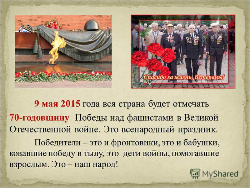 9 мая 2015 года вся страна будет отмечать 70-годовщину Победы над фашистами в Великой Отечественной войне. Это всенародный праздник. Победители – это и фронтовики, это и бабушки, ковавшие победу в тылу, это дети войны, помогавшие взрослым. Это – наш