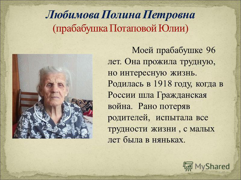 Моей прабабушке 96 лет. Она прожила трудную, но интересную жизнь. Родилась в 1918 году, когда в России шла Гражданская война. Рано потеряв родителей, испытала все трудности жизни, с малых лет была в няньках.