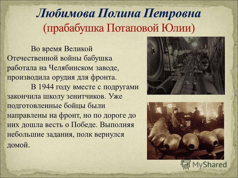 Во время Великой Отечественной войны бабушка работала на Челябинском заводе, производила орудия для фронта. В 1944 году вместе с подругами закончила школу зенитчиков. Уже подготовленные бойцы были направлены на фронт, но по дороге до них дошла весть