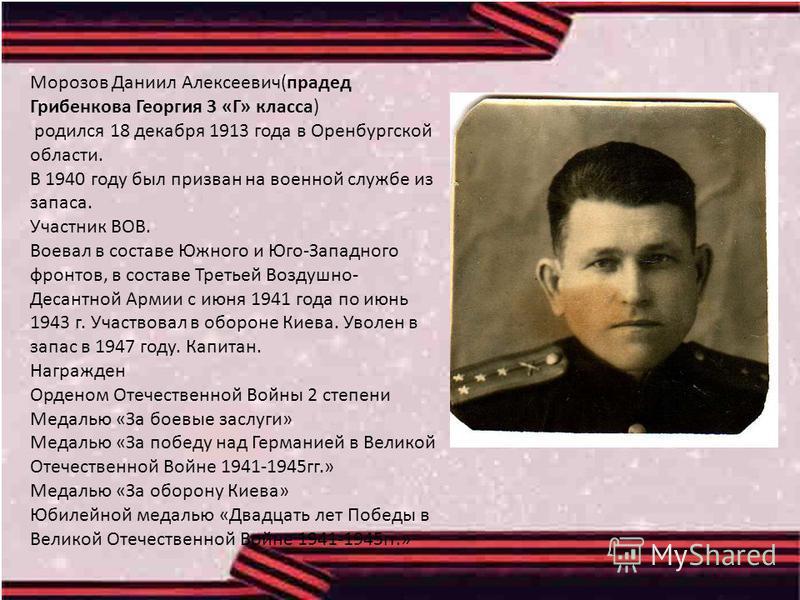 Морозов Даниил Алексеевич(прадед Грибенкова Георгия 3 «Г» класса) родился 18 декабря 1913 года в Оренбургской области. В 1940 году был призван на военной службе из запаса. Участник ВОВ. Воевал в составе Южного и Юго-Западного фронтов, в составе Треть