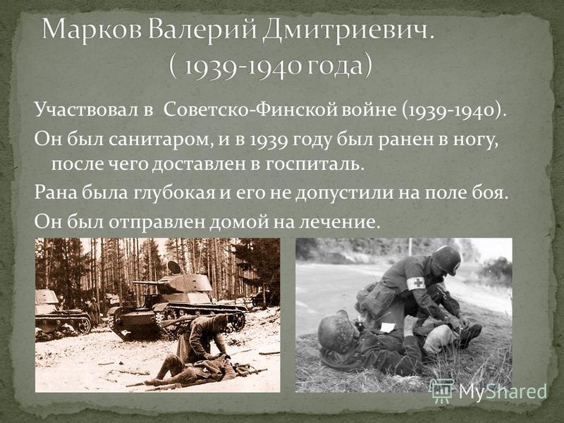 Участвовал в Советско-Финской войне (1939-1940). Он был санитаром, и в 1939 году был ранен в ногу, после чего доставлен в госпиталь. Рана была глубокая и его не допустили на поле боя. Он был отправлен домой на лечение.