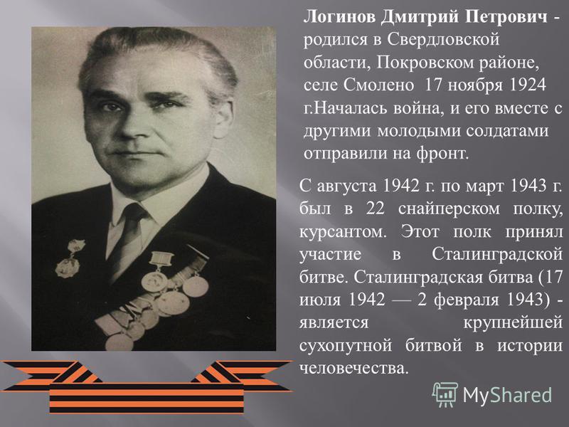 Логинов Дмитрий Петрович - родился в Свердловской области, Покровском районе, селе Смолено 17 ноября 1924 г.Началась война, и его вместе с другими молодыми солдатами отправили на фронт. С августа 1942 г. по март 1943 г. был в 22 снайперском полку, ку