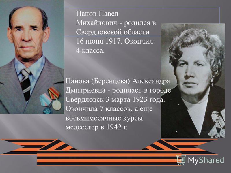 Панов Павел Михайлович - родился в Свердловской области 16 июня 1917. Окончил 4 класса. Панова (Беренцева) Александра Дмитриевна - родилась в городе Свердловск 3 марта 1923 года. Окончила 7 классов, а еще восьмимесячные курсы медсестер в 1942 г.
