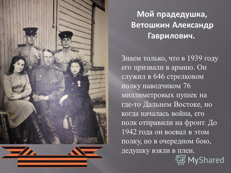 Мой прадедушка, Ветошкин Александр Гаврилович. Знаем только, что в 1939 году его призвали в армию. Он служил в 646 стрелковом полку наводчиком 76 миллиметровых пушек на где-то Дальнем Востоке, но когда началась война, его полк отправили на фронт. До
