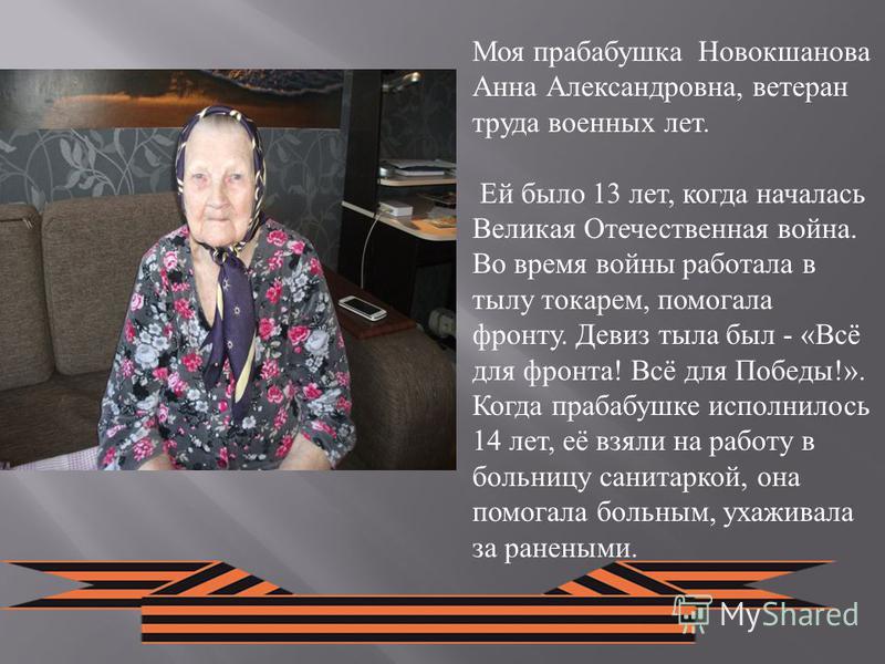 Моя прабабушка Новокшанова Анна Александровна, ветеран труда военных лет. Ей было 13 лет, когда началась Великая Отечественная война. Во время войны работала в тылу токарем, помогала фронту. Девиз тыла был - «Всё для фронта! Всё для Победы!». Когда п