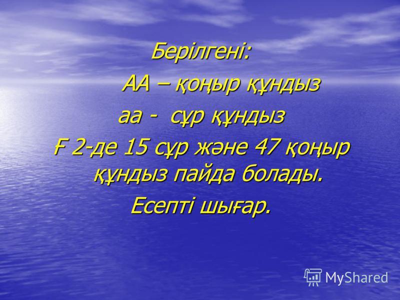 Берілгені: АА – қоңыр құндыз аа - сұр құндыз Ғ 2-де 15 сұр және 47 қоңыр құндыз пайда болады. Есепті шығар.