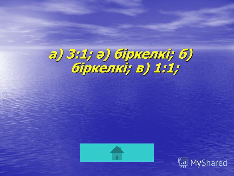 а) 3:1; ә) біркелкі; б) біркелкі; в) 1:1;