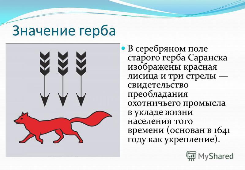 Значение герба В серебряном поле старого герба Саранска изображены красная лисица и три стрелы свидетельство преобладания охотничьего промысла в укладе жизни населения того времени (основан в 1641 году как укрепление).