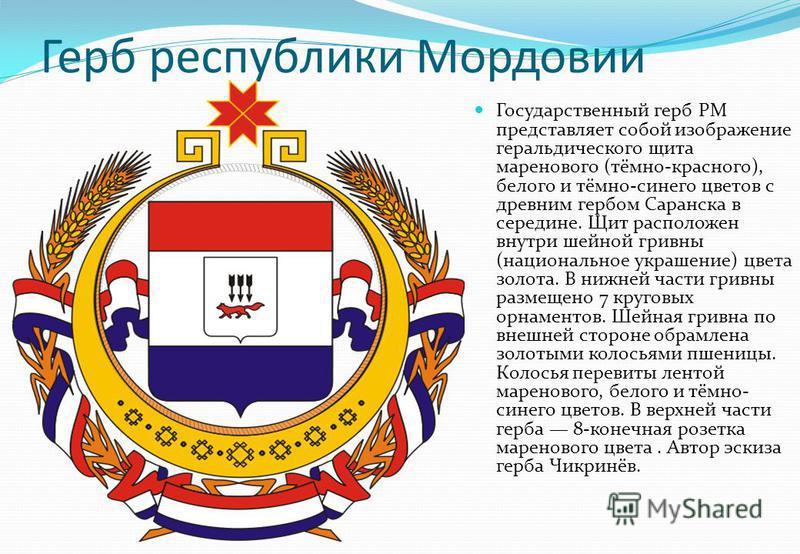Герб республики Мордовии Государственный герб РМ представляет собой изображение геральдического щита маренового (тёмно-красного), белого и тёмно-синего цветов с древним гербом Саранска в середине. Щит расположен внутри шейной гривны (национальное укр