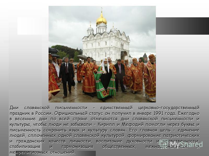 Дни славянской письменности - единственный церковно-государственный праздник в России. Официальный статус он получил в январе 1991 года. Ежегодно в весенние дни по всей стране отмечаются дни славянской письменности и культуры, чтобы люди не забывали