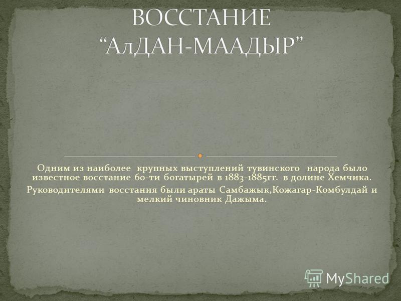 Одним из наиболее крупных выступлений тувинского народа было известное восстание 60-ти богатырей в 1883-1885 гг. в долине Хемчика. Руководителями восстания были араты Самбажык,Кожагар-Комбулдай и мелкий чиновник Дажыма.