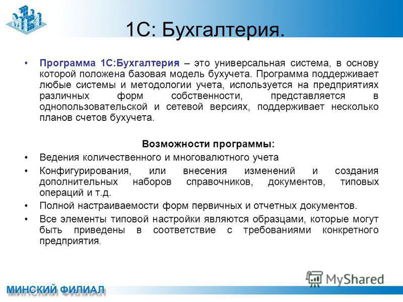 1С: Бухгалтерия. Программа 1С:Бухгалтерия – это универсальная система, в основу которой положена базовая модель бухучета. Программа поддерживает любые системы и методологии учета, используется на предприятиях различных форм собственности, представляе