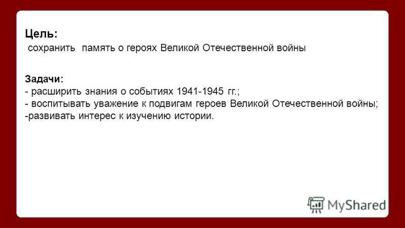 Цель: сохранить память о героях Великой Отечественной войны Задачи: - расширить знания о событиях 1941-1945 гг.; - воспитывать уважение к подвигам героев Великой Отечественной войны; -развивать интерес к изучению истории.