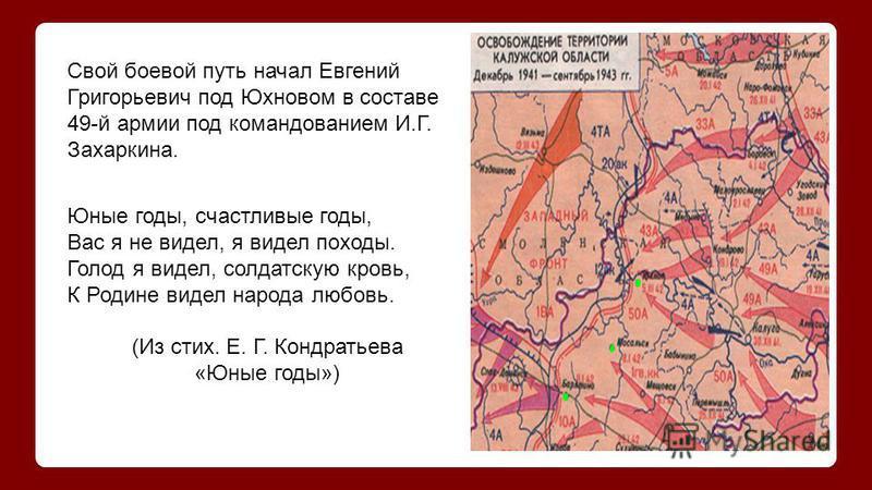 Свой боевой путь начал Евгений Григорьевич под Юхновом в составе 49-й армии под командованием И.Г. Захаркина. Юные годы, счастливые годы, Вас я не видел, я видел походы. Голод я видел, солдатскую кровь, К Родине видел народа любовь. (Из стих. Е. Г. К