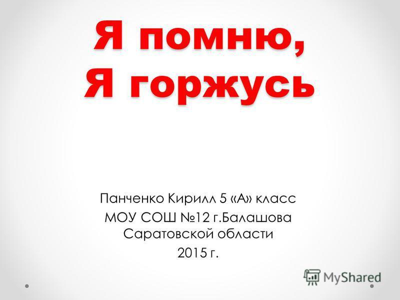 Я помню, Я горжусь Панченко Кирилл 5 «А» класс МОУ СОШ 12 г.Балашова Саратовской области 2015 г.