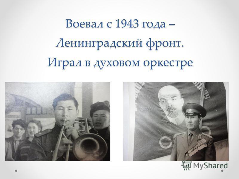 Воевал с 1943 года – Ленинградский фронт. Играл в духовом оркестре