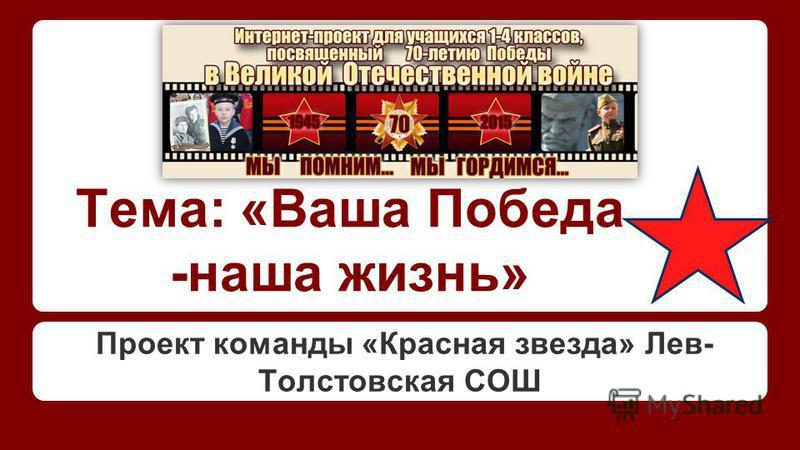 Тема: «Ваша Победа -наша жизнь» Проект команды «Красная звезда» Лев- Толстовская СОШ