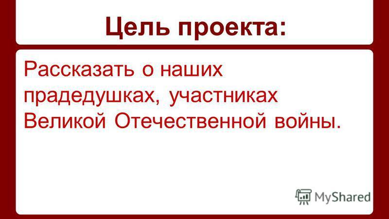 Цель проекта: Рассказать о наших прадедушках, участниках Великой Отечественной войны.