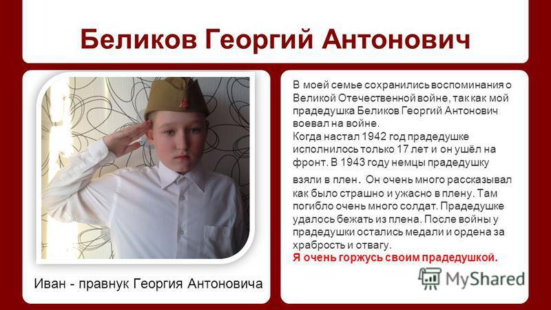 Беликов Георгий Антонович В моей семье сохранились воспоминания о Великой Отечественной войне, так как мой прадедушка Беликов Георгий Антонович воевал на войне. Когда настал 1942 год прадедушке исполнилось только 17 лет и он ушёл на фронт. В 1943 год