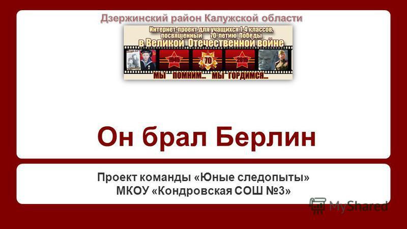 Он брал Берлин Проект команды «Юные следопыты» МКОУ «Кондровская СОШ 3»