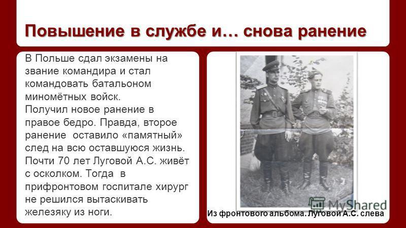 Повышение в службе и… снова ранение В Польше сдал экзамены на звание командира и стал командовать батальоном миномётных войск. Получил новое ранение в правое бедро. Правда, второе ранение оставило «памятный» след на всю оставшуюся жизнь. Почти 70 лет