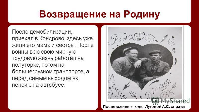 Возвращение на Родину После демобилизации, приехал в Кондрово, здесь уже жили его мама и сёстры. После войны всю свою мирную трудовую жизнь работал на полуторке, потом на большегрузном транспорте, а перед самым выходом на пенсию на автобусе. Послевое