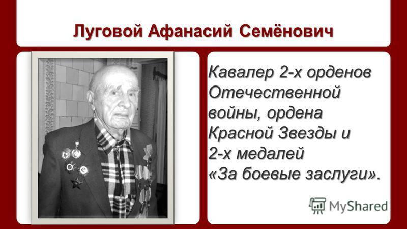 Луговой Афанасий Семёнович Кавалер 2-х орденов Отечественной войны, ордена Красной Звезды и 2-х медалей «За боевые заслуги».