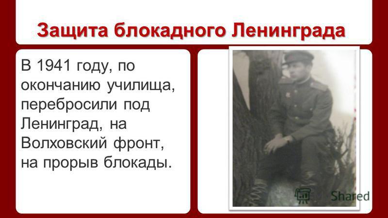 Защита блокадного Ленинграда В 1941 году, по окончанию училища, перебросили под Ленинград, на Волховский фронт, на прорыв блокады.