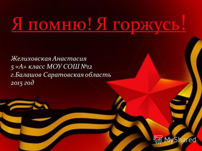 Я помню! Я горжусь ! Желиховская Анастасия 5 «А» класс МОУ СОШ 12 г.Балашов Саратовская область 2015 год
