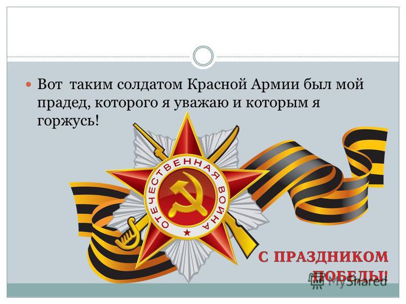 Вот таким солдатом Красной Армии был мой прадед, которого я уважаю и которым я горжусь!