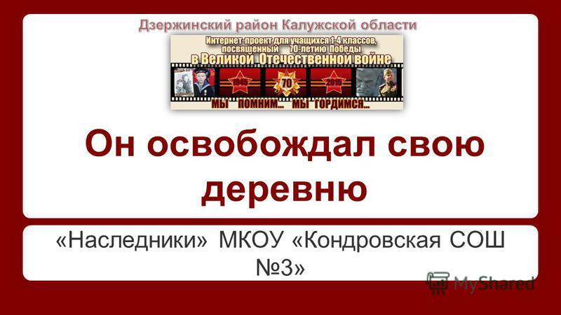 Он освобождал свою деревню «Наследники» МКОУ «Кондровская СОШ 3»