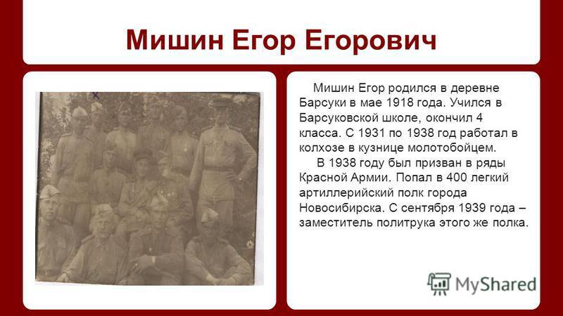 Мишин Егор Егорович Мишин Егор родился в деревне Барсуки в мае 1918 года. Учился в Барсуковской школе, окончил 4 класса. С 1931 по 1938 год работал в колхозе в кузнице молотобойцем. В 1938 году был призван в ряды Красной Армии. Попал в 400 легкий арт