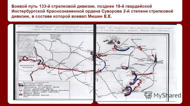 Боевой путь 133-й стрелковой дивизии, позднее 18-й гвардейской Инстербургской Краснознаменной ордена Суворова 2-й степени стрелковой дивизии, в составе которой воевал Мишин Е.Е.