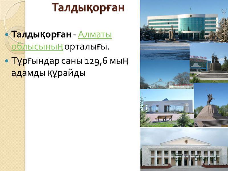 Талды қ ор ғ ан Талды қ ор ғ ан - Алматы облысыны ң орталы ғ ы. Алматы облысыны ң Т ұ р ғ ындар саны 129,6 мы ң адамды құ райды