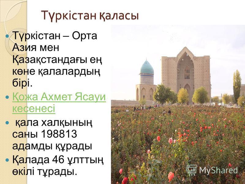 Т ү ркістан қ аласы Түркістан – Орта Азия мен Қазақстандағы ең көне қалалардың бірі. Қожа Ахмет Ясауи кесенесі Қожа Ахмет Ясауи кесенесі қала халқының саны 198813 адамды құрады Қалада 46 ұлттың өкілі тұрады.