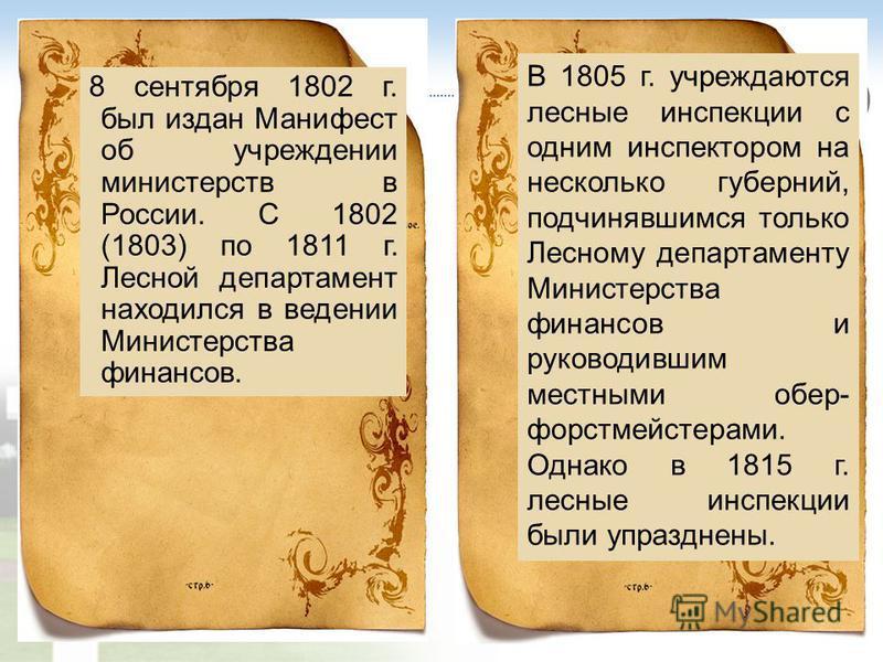 8 сентября 1802 г. был издан Манифест об учреждении министерств в России. С 1802 (1803) по 1811 г. Лесной департамент находился в ведении Министерства финансов. В 1805 г. учреждаются лесные инспекции с одним инспектором на несколько губерний, подчиня