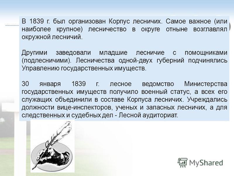 В 1839 г. был организован Корпус лесничих. Самое важное (или наиболее крупное) лесничество в округе отныне возглавлял окружной лесничий. Другими заведовали младшие лесничие с помощниками (подлесничими). Лесничества одной-двух губерний подчинялись Упр