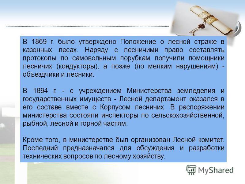 В 1869 г. было утверждено Положение о лесной страже в казенных лесах. Наряду с лесничими право составлять протоколы по самовольным порубкам получили помощники лесничих (кондукторы), а позже (по мелким нарушениям) - объездчики и лесники. В 1894 г. - с