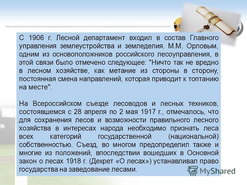 С 1906 г. Лесной департамент входил в состав Главного управления землеустройства и земледелия. М.М. Орловым, одним из основоположников российского лесоуправления, в этой связи было отмечено следующее: