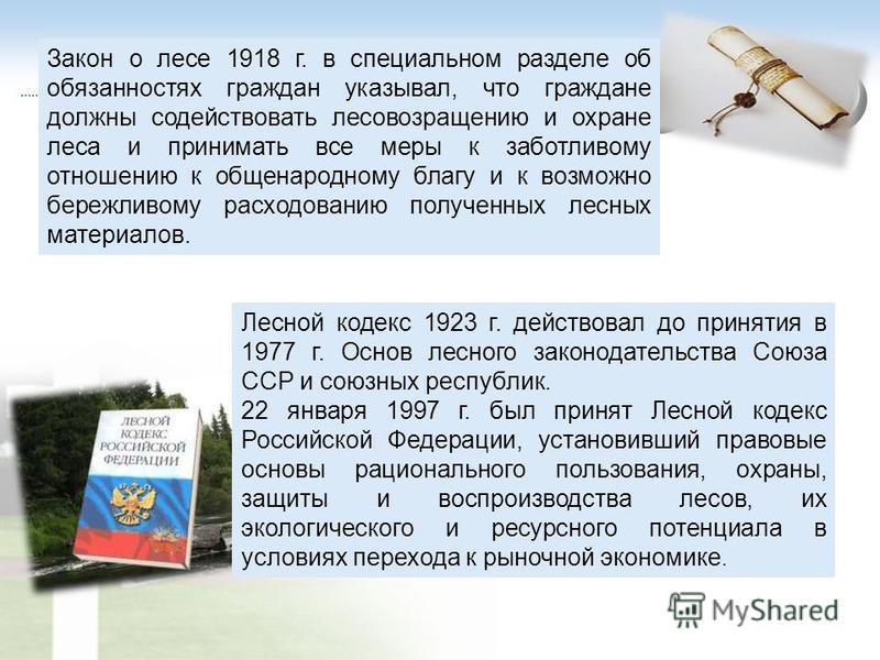 Лесной кодекс 1923 г. действовал до принятия в 1977 г. Основ лесного законодательства Союза ССР и союзных республик. 22 января 1997 г. был принят Лесной кодекс Российской Федерации, установивший правовые основы рационального пользования, охраны, защи