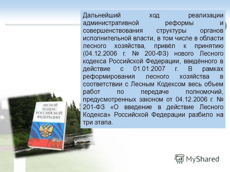 Дальнейший ход реализации административной реформы и совершенствования структуры органов исполнительной власти, в том числе в области лесного хозяйства, привёл к принятию (04.12.2006 г. 200-ФЗ) нового Лесного кодекса Российской Федерации, введённого