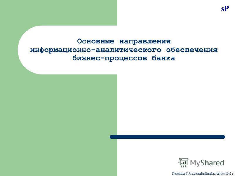 sP Потемкин С.А. s.potemkin@mail.ru август 2011 г. Основные направления информационно-аналитического обеспечения бизнес-процессов банка