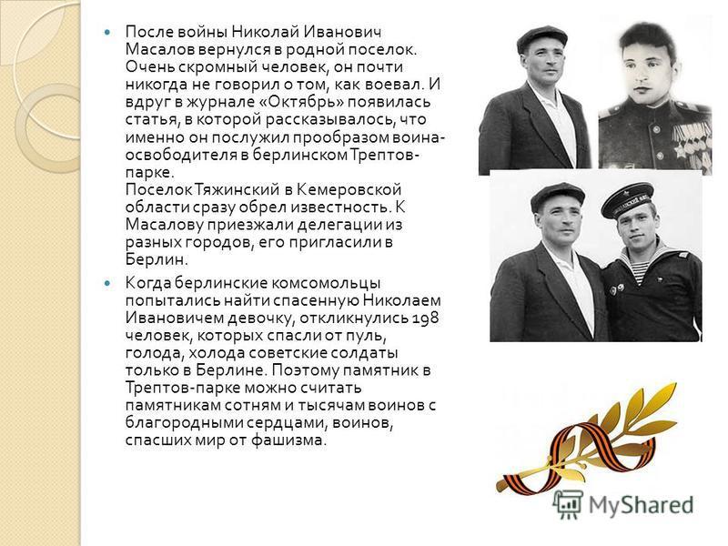 После войны Николай Иванович Масалов вернулся в родной поселок. Очень скромный человек, он почти никогда не говорил о том, как воевал. И вдруг в журнале « Октябрь » появилась статья, в которой рассказывалось, что именно он послужил прообразом воина -