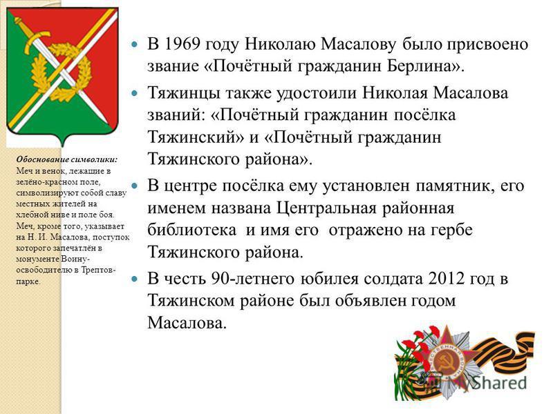 В 1969 году Николаю Масалову было присвоено звание «Почётный гражданин Берлина». Тяжинцы также удостоили Николая Масалова званий: «Почётный гражданин посёлка Тяжинский» и «Почётный гражданин Тяжинского района». В центре посёлка ему установлен памятни