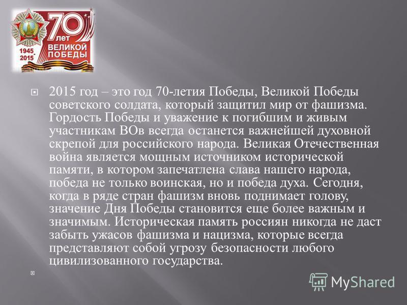 2015 год – это год 70- летия Победы, Великой Победы советского солдата, который защитил мир от фашизма. Гордость Победы и уважение к погибшим и живым участникам ВОв всегда останется важнейшей духовной скрепой для российского народа. Великая Отечестве