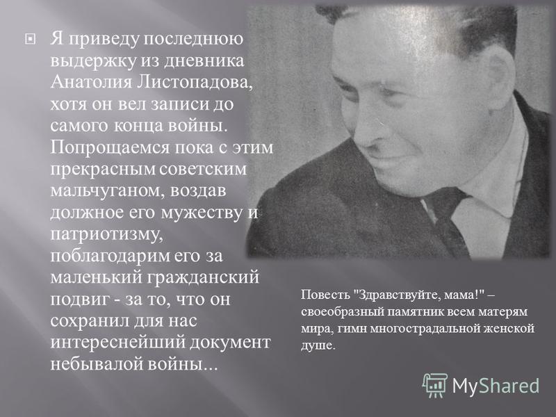 Я приведу последнюю выдержку из дневника Анатолия Листопадова, хотя он вел записи до самого конца войны. Попрощаемся пока с этим прекрасным советским мальчуганом, воздав должное его мужеству и патриотизму, поблагодарим его за маленький гражданский по