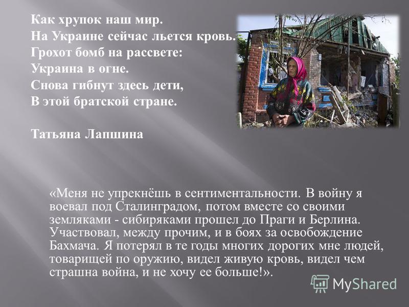 Как хрупок наш мир. На Украине сейчас льется кровь. Грохот бомб на рассвете : Украина в огне. Снова гибнут здесь дети, В этой братской стране. Татьяна Лапшина « Меня не упрекнёшь в сентиментальности. В войну я воевал под Сталинградом, потом вместе со