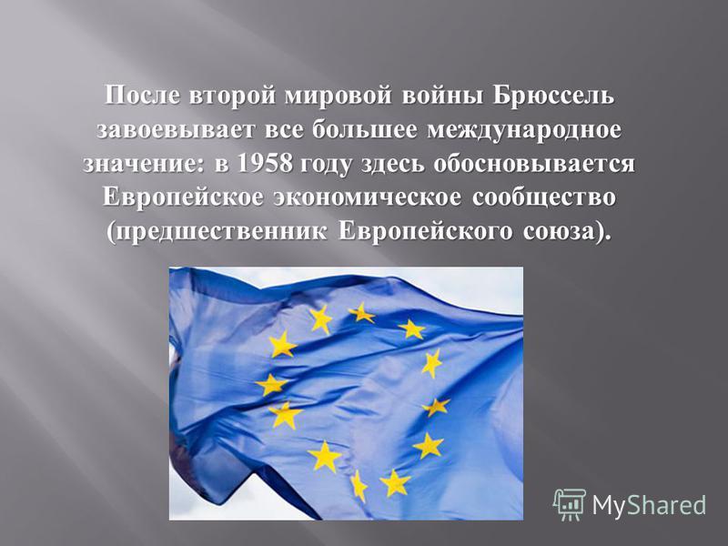 После второй мировой войны Бруссель завоевывает все большее международное значение : в 1958 году здесь обосновывается Европейское экономическое сообщество ( предшественник Европейского союза ).