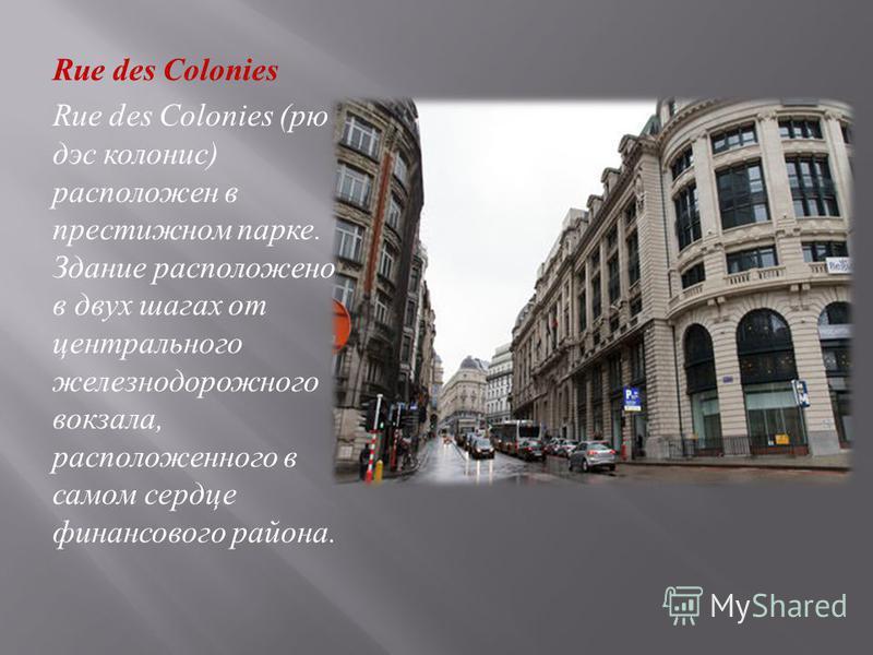 Rue des Colonies Rue des Colonies ( ру дэз колония ) расположен в престижном парке. Здание расположено в двух шагах от центрального железнодорожного вокзала, расположенного в самом сердце финансового района.
